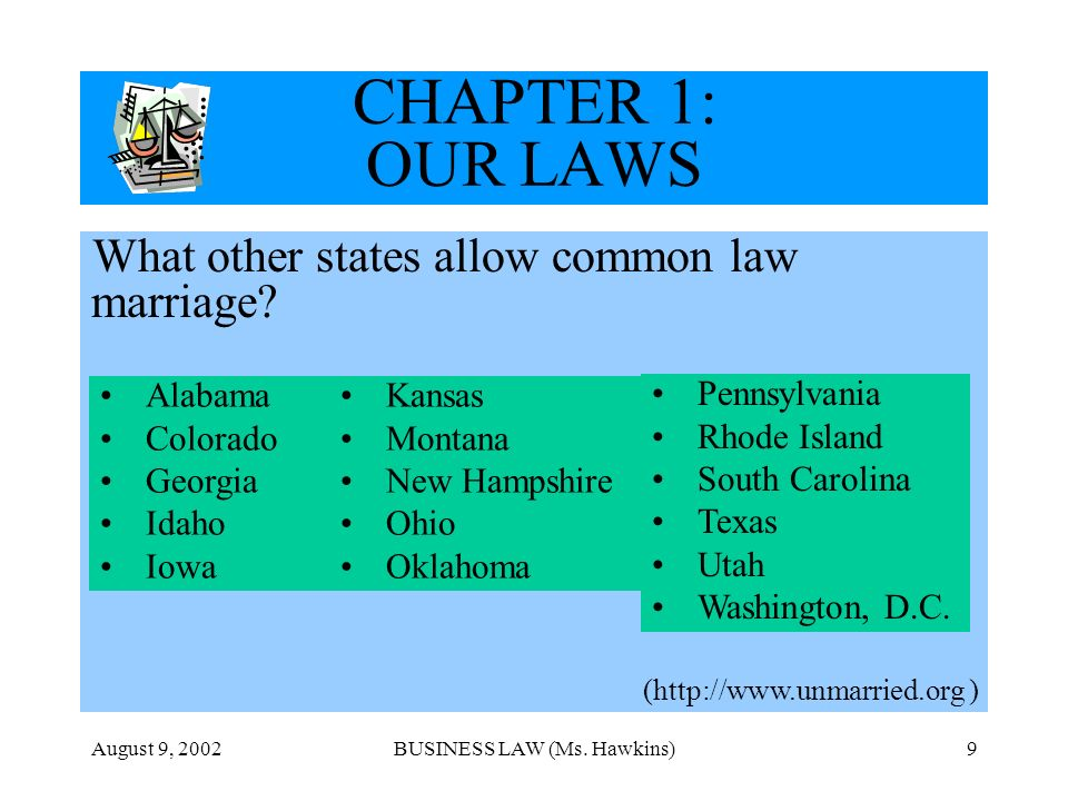 August 9, 2002BUSINESS LAW (Ms. Hawkins)9 CHAPTER 1: OUR LAWS What other states allow common law marriage? (http://www.unmarried.org ) Alabama Colorad