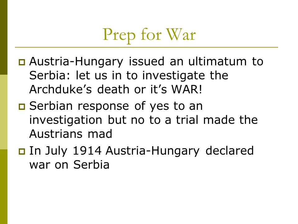 Prep for War Austria-Hungary issued an ultimatum to Serbia: let us in to investigate the Archdukes death or its WAR! Serbian response of yes to an inv