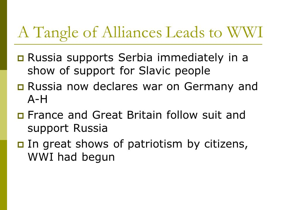 A Tangle of Alliances Leads to WWI Russia supports Serbia immediately in a show of support for Slavic people Russia now declares war on Germany and A-
