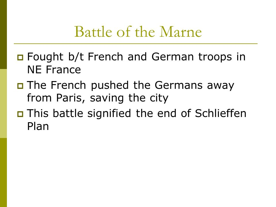 Battle of the Marne Fought b/t French and German troops in NE France The French pushed the Germans away from Paris, saving the city This battle signif