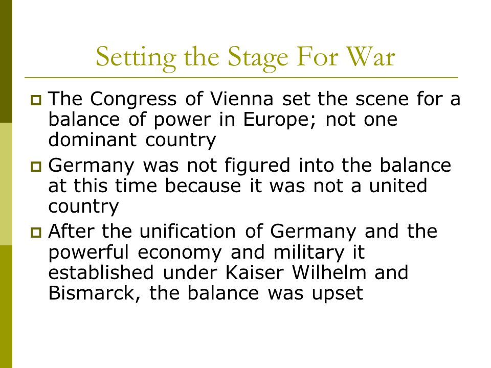 Setting the Stage For War The Congress of Vienna set the scene for a balance of power in Europe; not one dominant country Germany was not figured into