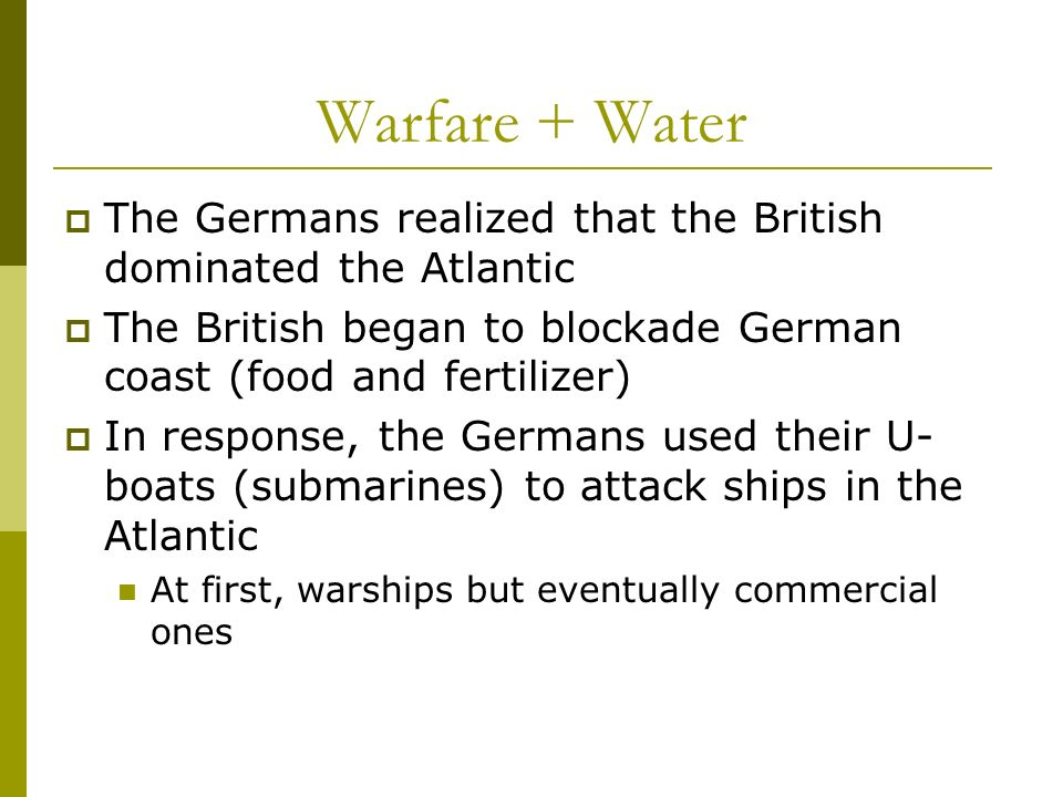 Warfare + Water The Germans realized that the British dominated the Atlantic The British began to blockade German coast (food and fertilizer) In respo
