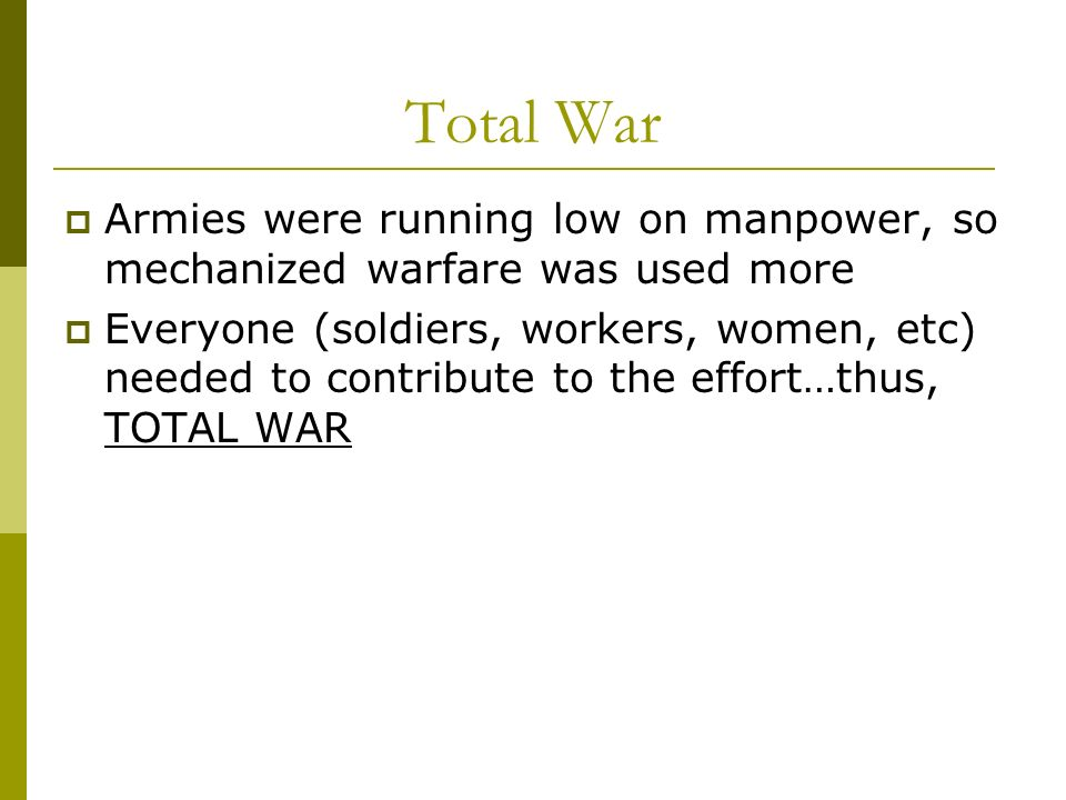 Total War Armies were running low on manpower, so mechanized warfare was used more Everyone (soldiers, workers, women, etc) needed to contribute to th