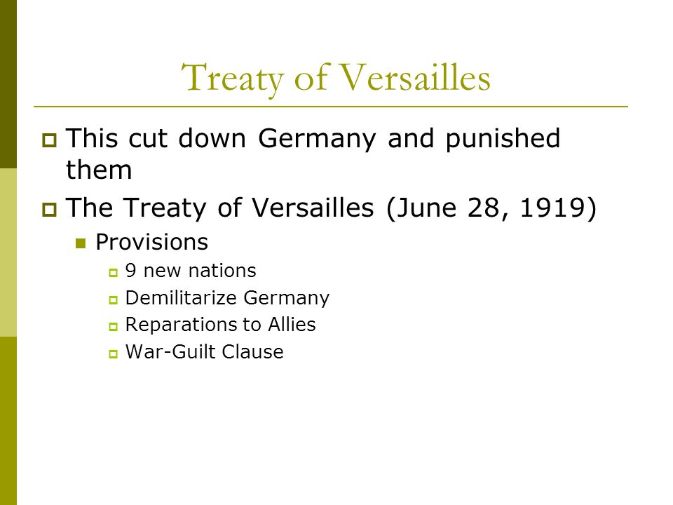 Treaty of Versailles This cut down Germany and punished them The Treaty of Versailles (June 28, 1919) Provisions 9 new nations Demilitarize Germany Re