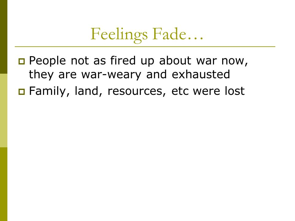Feelings Fade… People not as fired up about war now, they are war-weary and exhausted Family, land, resources, etc were lost