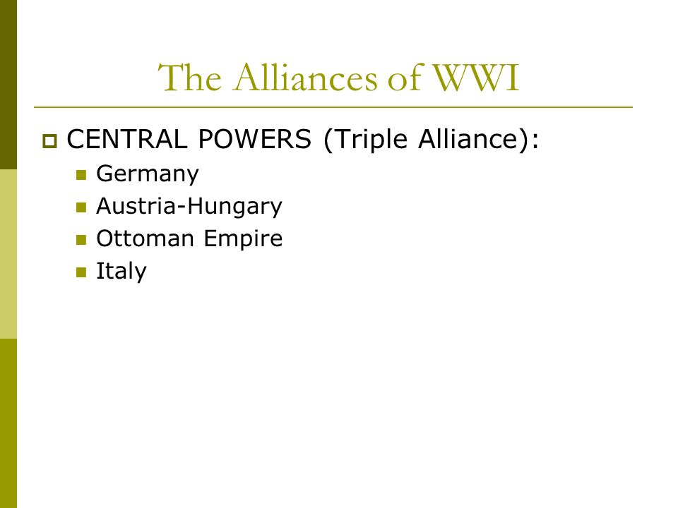 The Alliances of WWI CENTRAL POWERS (Triple Alliance): Germany Austria-Hungary Ottoman Empire Italy
