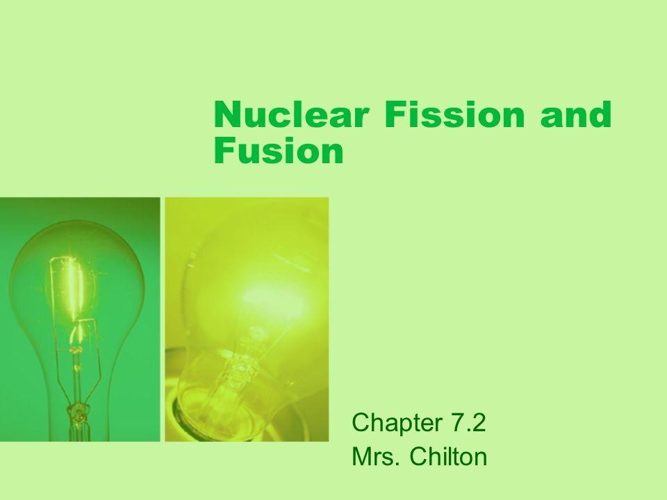 Nuclear Fission and Fusion Chapter 7.2 Mrs. Chilton
