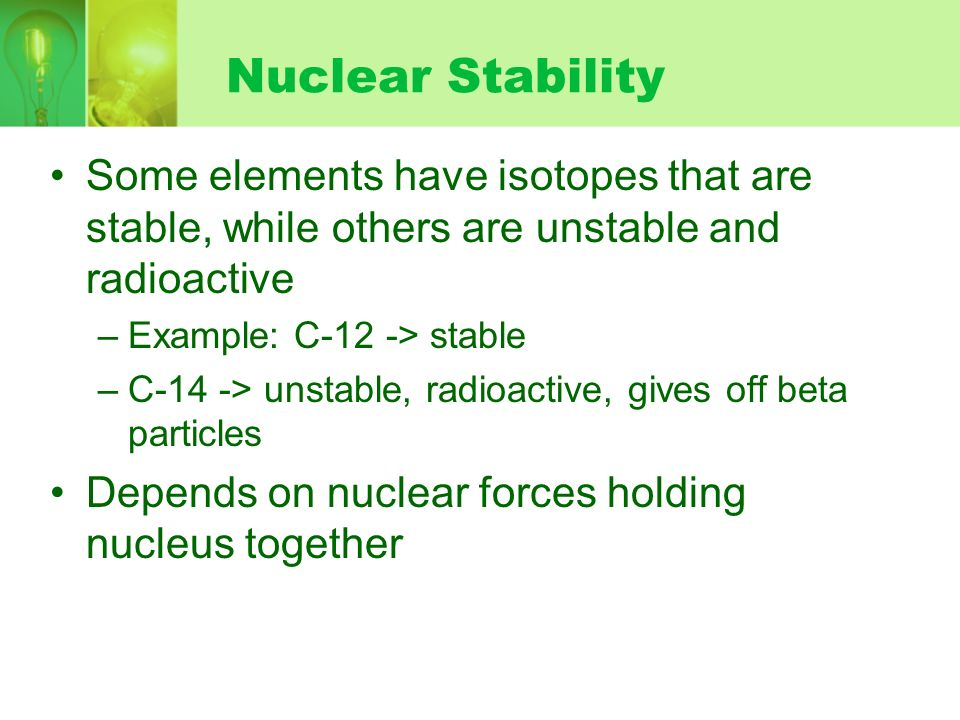 Nuclear Stability Some elements have isotopes that are stable, while others are unstable and radioactive –Example: C-12 -> stable –C-14 -> unstable, r