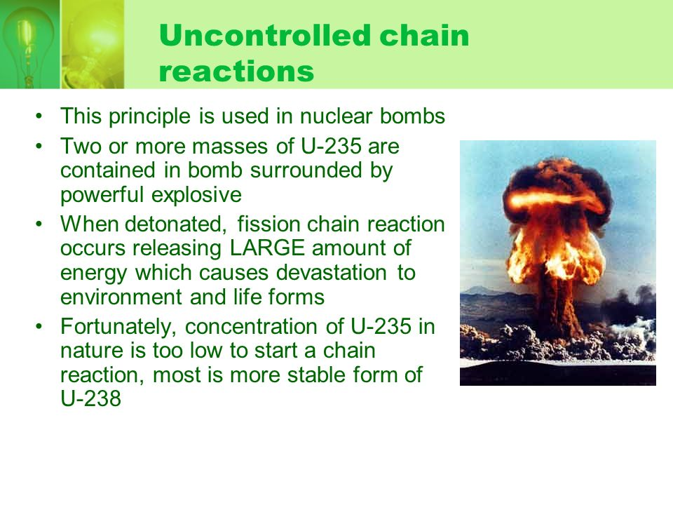 Uncontrolled chain reactions This principle is used in nuclear bombs Two or more masses of U-235 are contained in bomb surrounded by powerful explosiv
