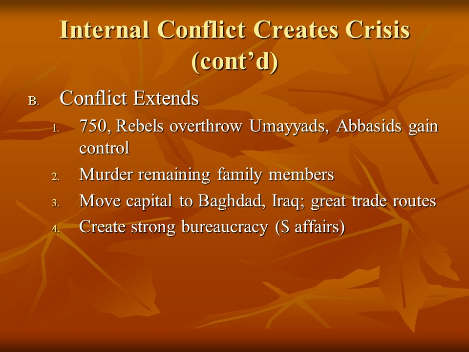 Internal Conflict Creates Crisis (contd) B. Conflict Extends 1. 750, Rebels overthrow Umayyads, Abbasids gain control 2. Murder remaining family membe