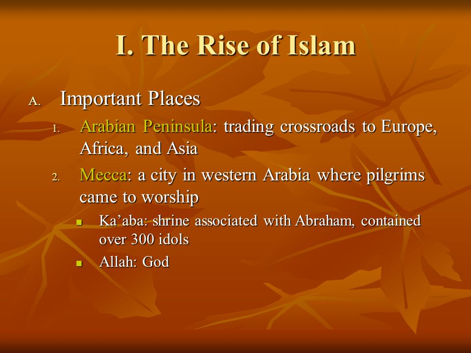 I. The Rise of Islam A. Important Places 1. Arabian Peninsula: trading crossroads to Europe, Africa, and Asia 2. Mecca: a city in western Arabia where