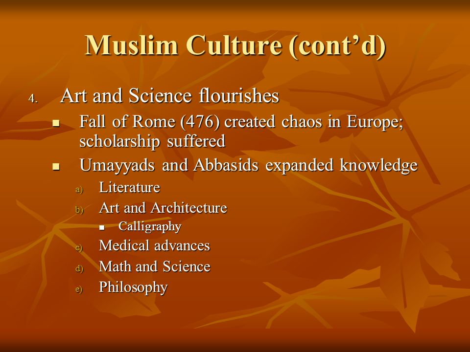 Muslim Culture (contd) 4. Art and Science flourishes Fall of Rome (476) created chaos in Europe; scholarship suffered Fall of Rome (476) created chaos