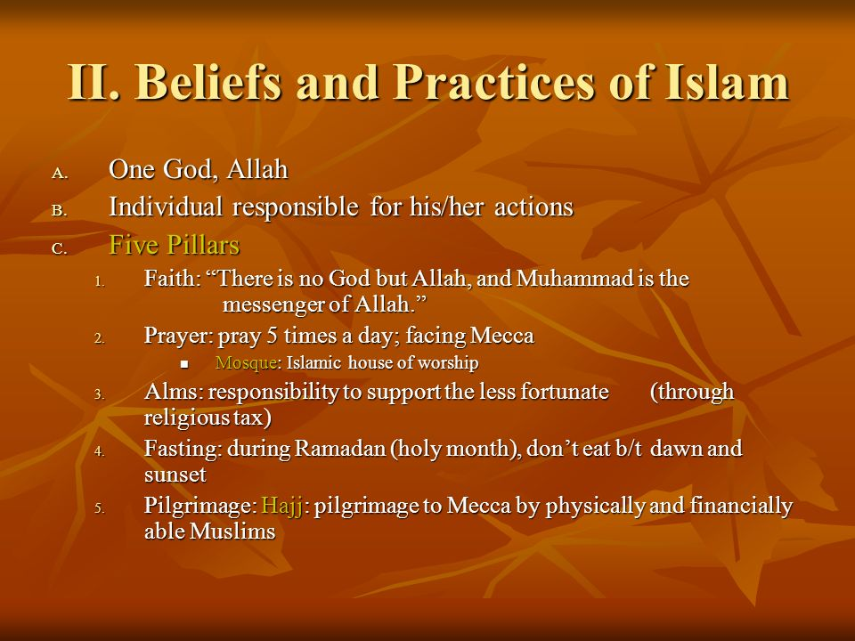 II. Beliefs and Practices of Islam A. One God, Allah B. Individual responsible for his/her actions C. Five Pillars 1. Faith: There is no God but Allah