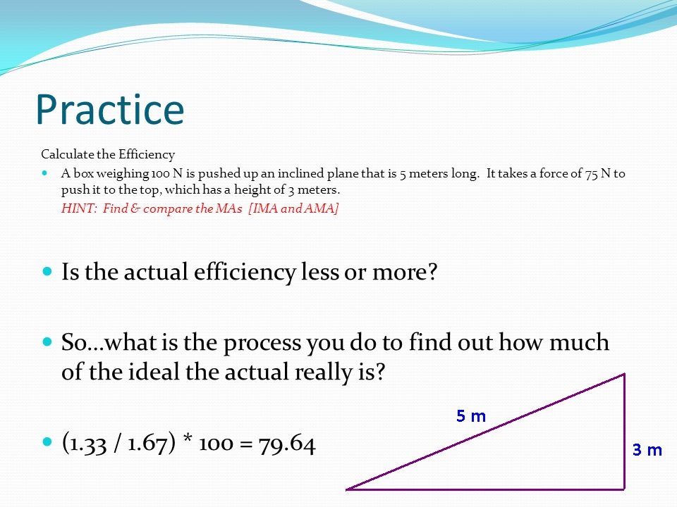 Practice Calculate the Efficiency A box weighing 100 N is pushed up an inclined plane that is 5 meters long. It takes a force of 75 N to push it to th