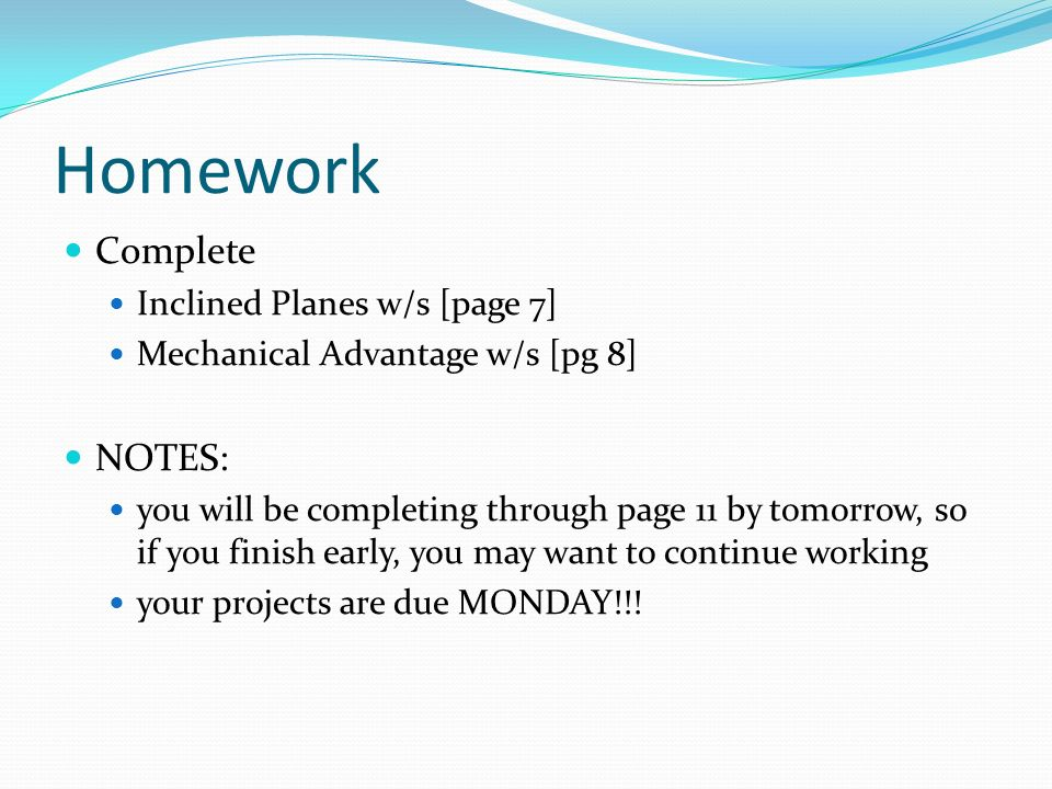 Homework Complete Inclined Planes w/s [page 7] Mechanical Advantage w/s [pg 8] NOTES: you will be completing through page 11 by tomorrow, so if you fi