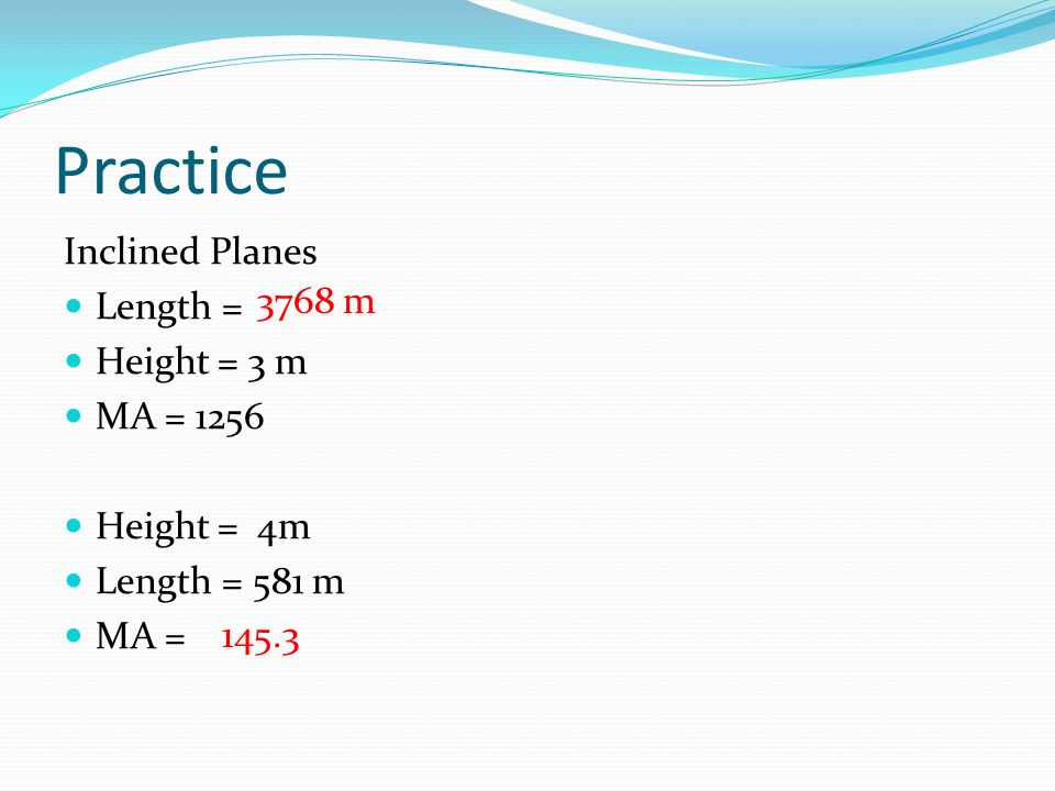 Practice Inclined Planes Length = Height = 3 m MA = 1256 Height = 4m Length = 581 m MA = 3768 m 145.3