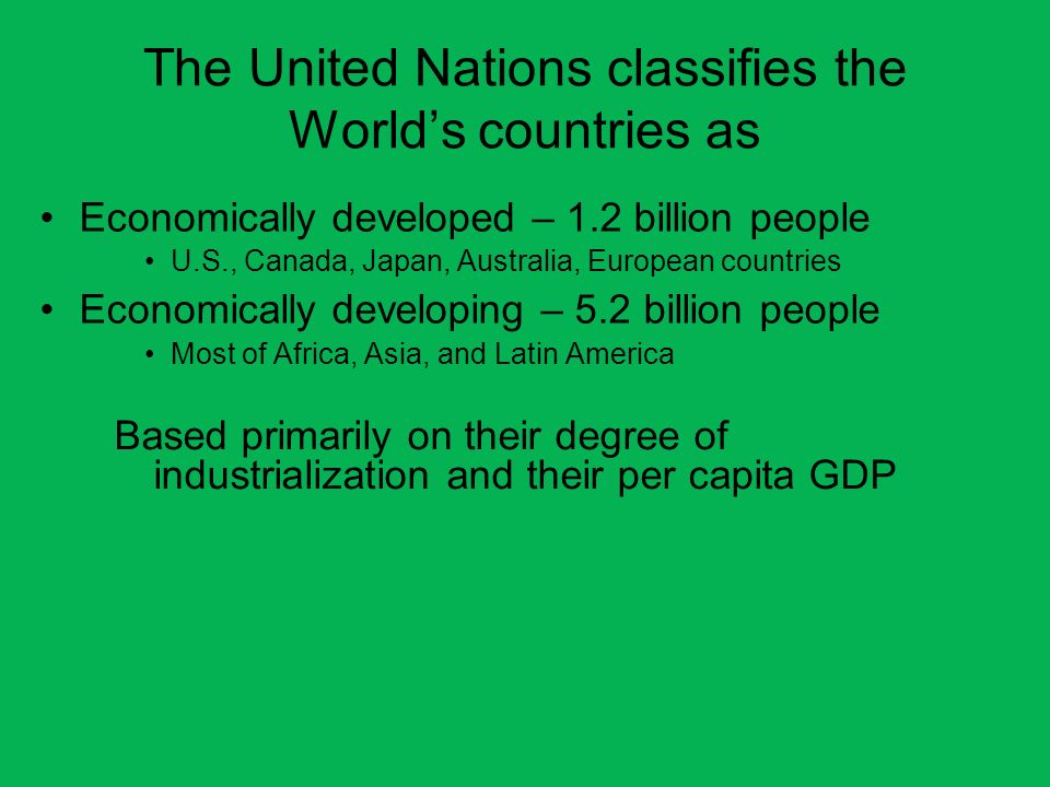 The United Nations classifies the Worlds countries as Economically developed – 1.2 billion people U.S., Canada, Japan, Australia, European countries E