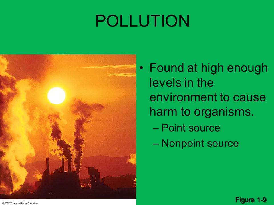 POLLUTION Found at high enough levels in the environment to cause harm to organisms. –Point source –Nonpoint source Figure 1-9