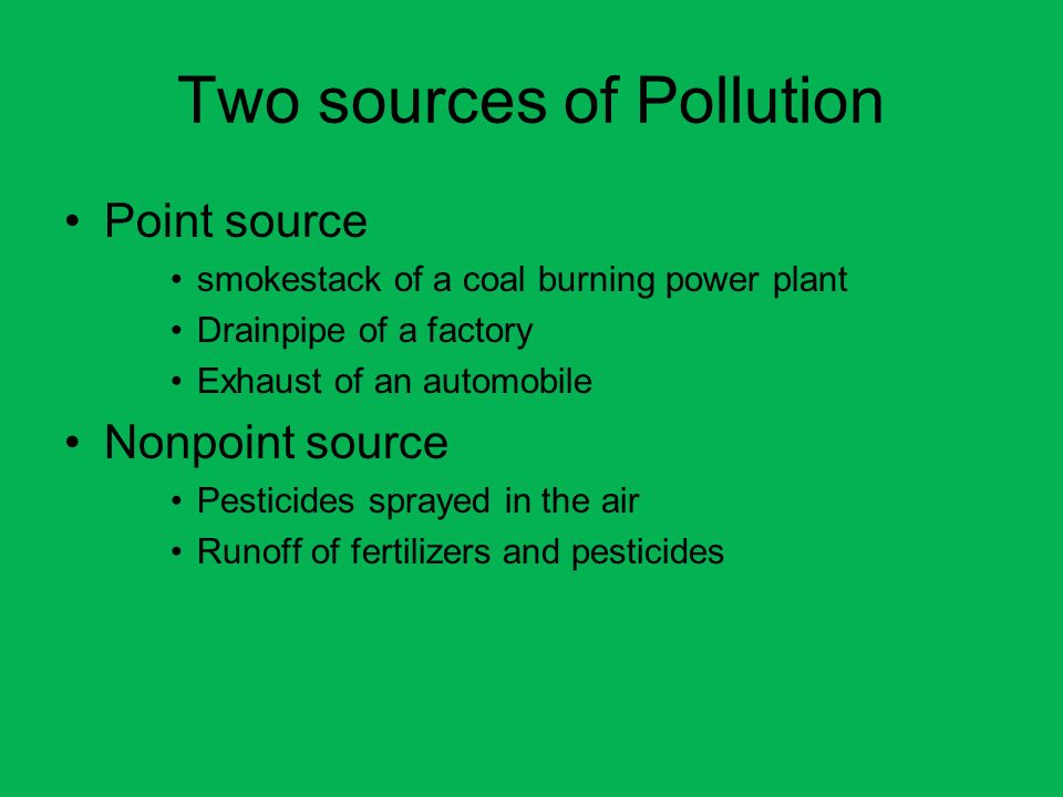 Two sources of Pollution Point source smokestack of a coal burning power plant Drainpipe of a factory Exhaust of an automobile Nonpoint source Pestici