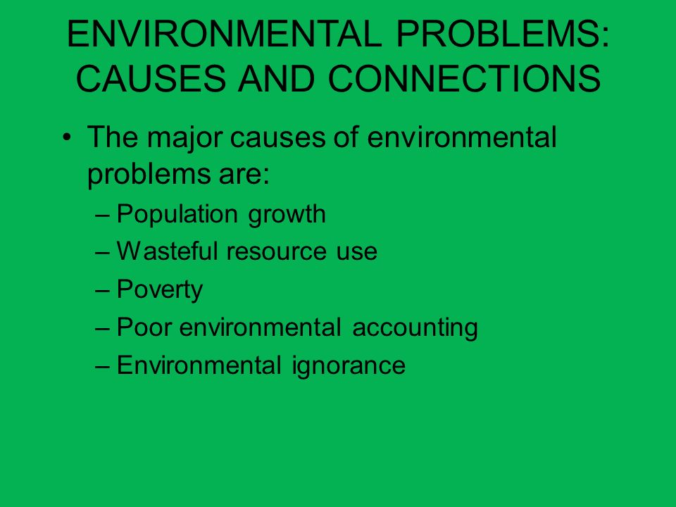ENVIRONMENTAL PROBLEMS: CAUSES AND CONNECTIONS The major causes of environmental problems are: –Population growth –Wasteful resource use –Poverty –Poo