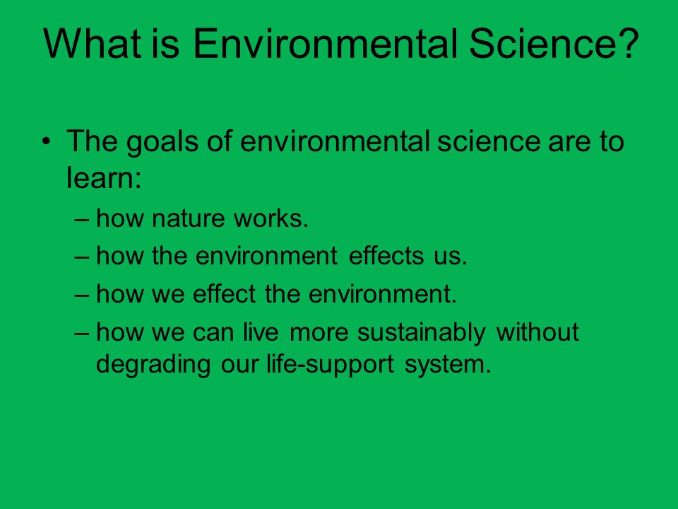 What is Environmental Science? The goals of environmental science are to learn: –how nature works. –how the environment effects us. –how we effect the