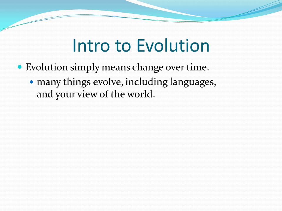 Intro to Evolution Evolution simply means change over time. many things evolve, including languages, and your view of the world.