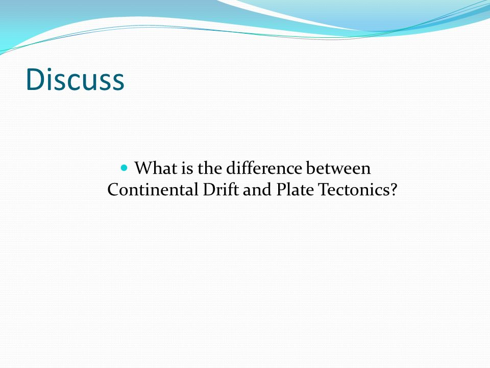Discuss What is the difference between Continental Drift and Plate Tectonics?