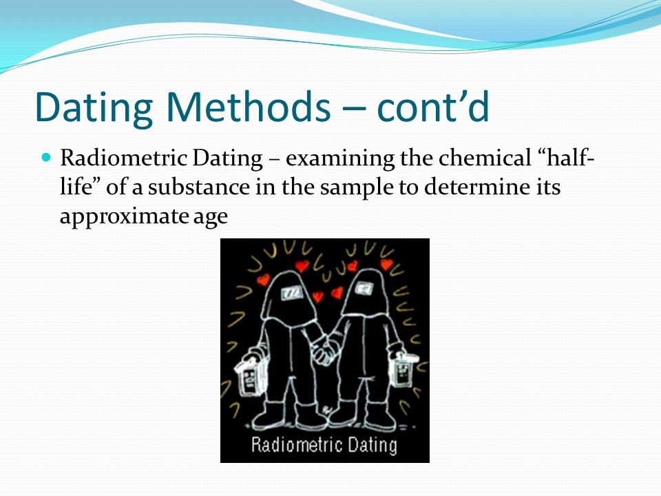 Dating Methods – contd Radiometric Dating – examining the chemical half- life of a substance in the sample to determine its approximate age
