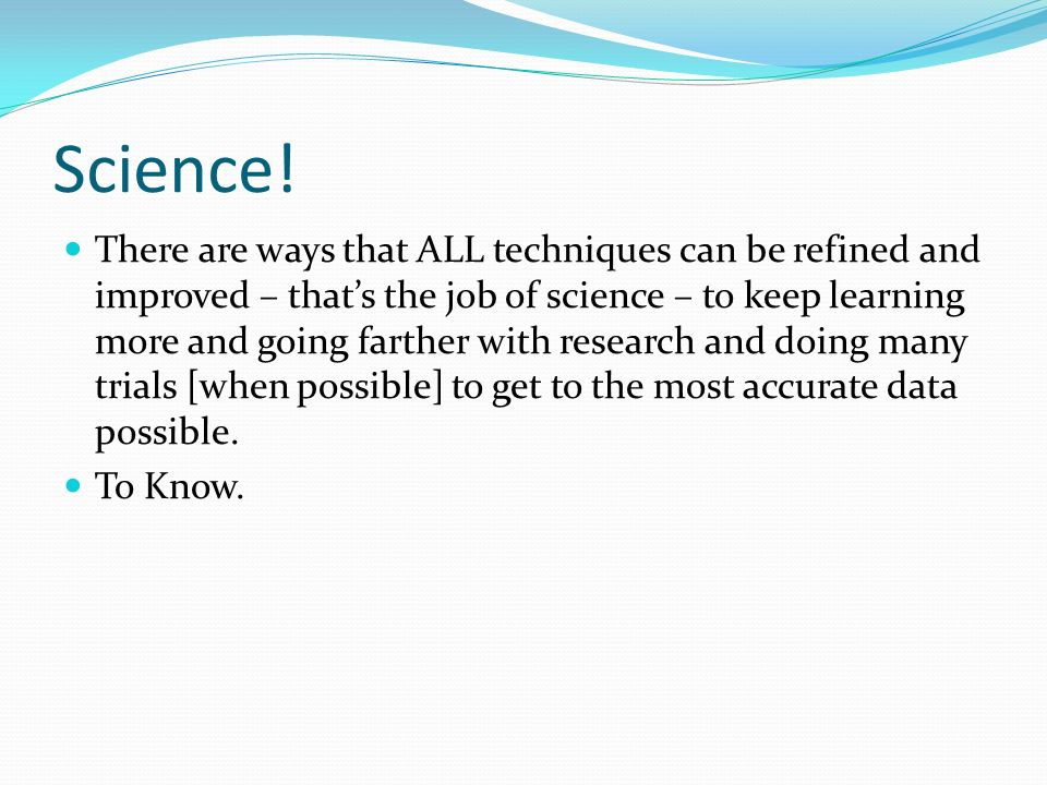 Science! There are ways that ALL techniques can be refined and improved – thats the job of science – to keep learning more and going farther with rese