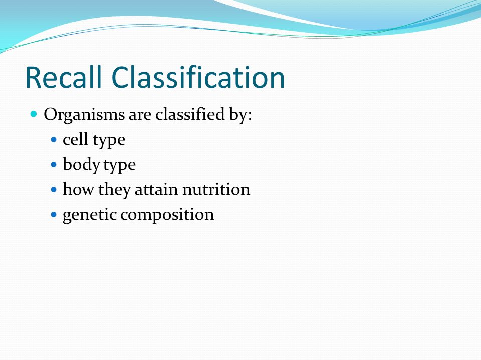 Recall Classification Organisms are classified by: cell type body type how they attain nutrition genetic composition