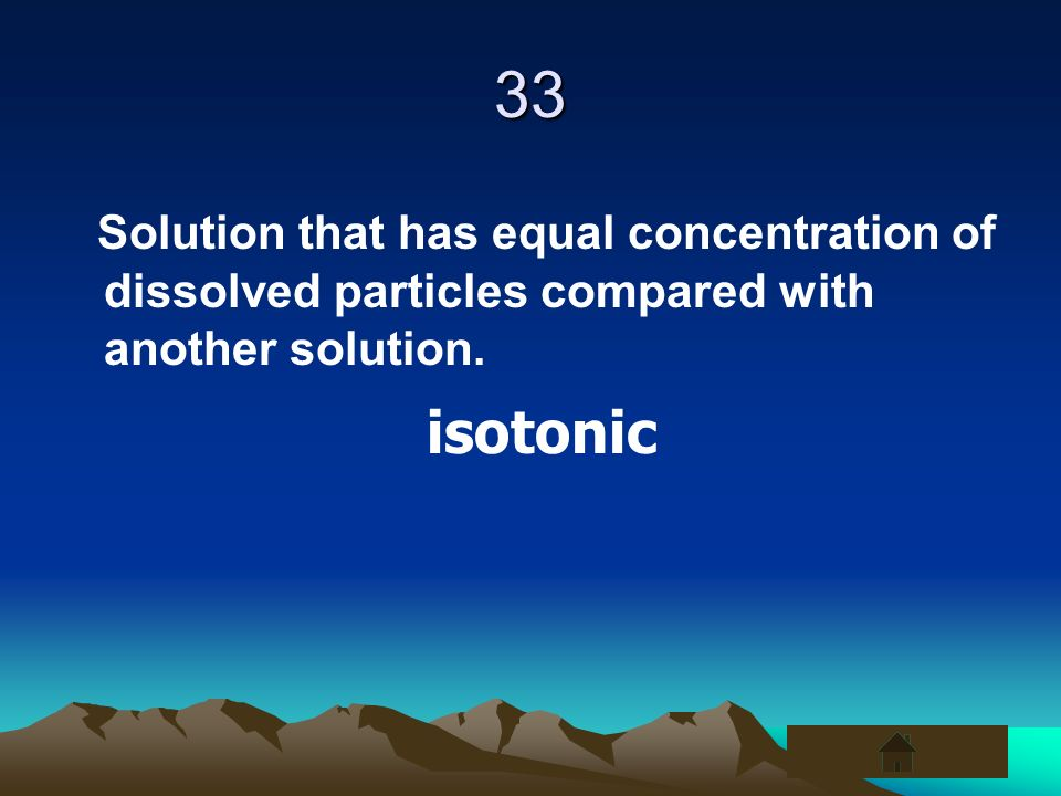 33 Solution that has equal concentration of dissolved particles compared with another solution. isotonic