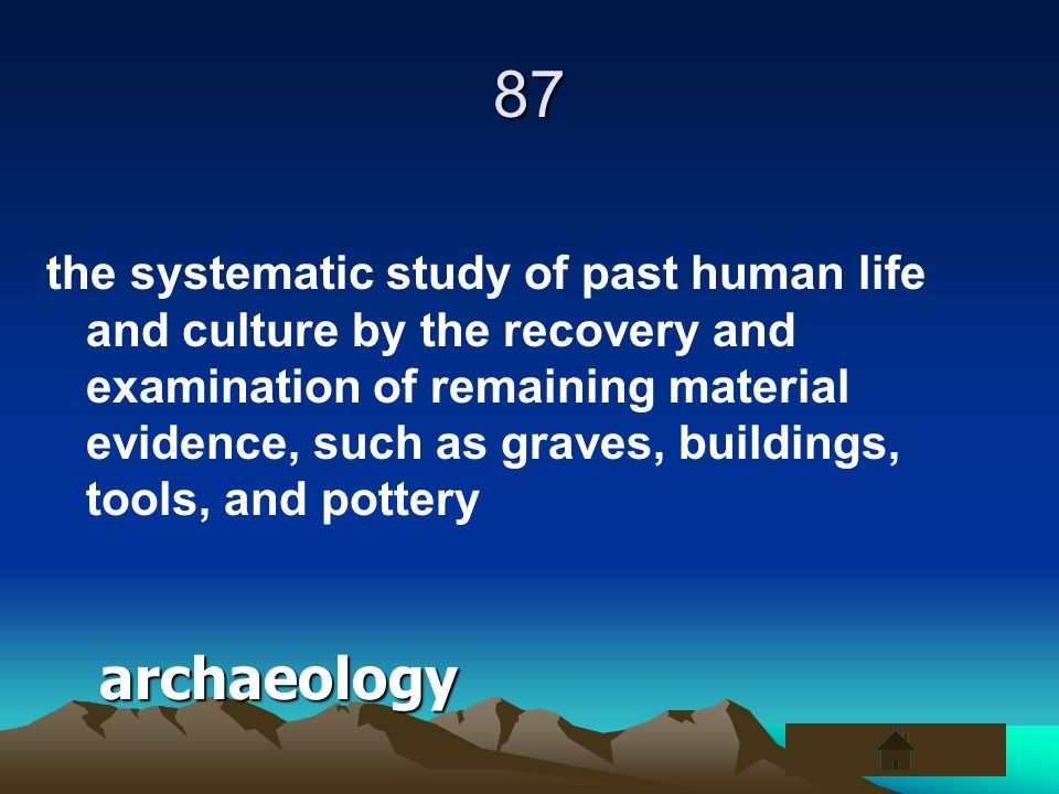 87 the systematic study of past human life and culture by the recovery and examination of remaining material evidence, such as graves, buildings, tool