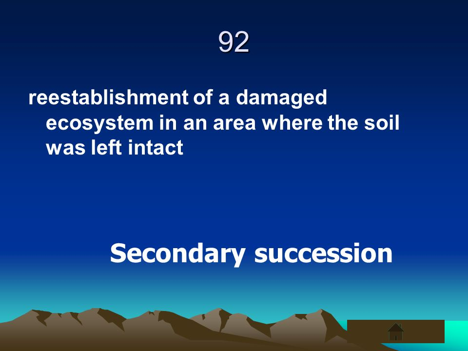 92 reestablishment of a damaged ecosystem in an area where the soil was left intact Secondary succession