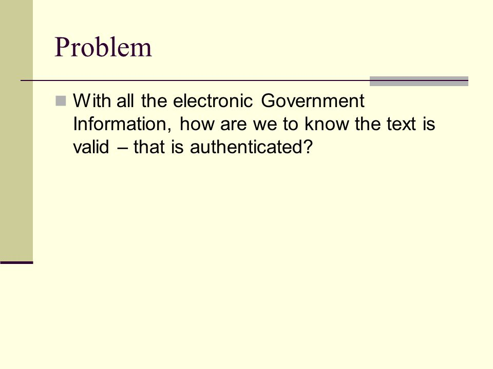 Problem With all the electronic Government Information, how are we to know the text is valid – that is authenticated