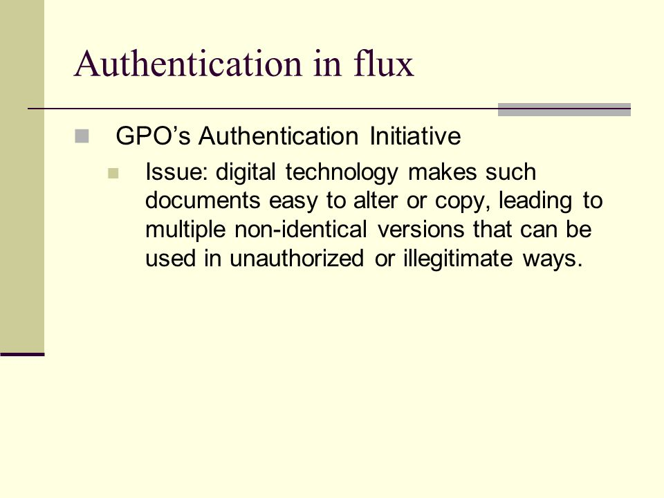 Authentication in flux GPOs Authentication Initiative Issue: digital technology makes such documents easy to alter or copy, leading to multiple non-id