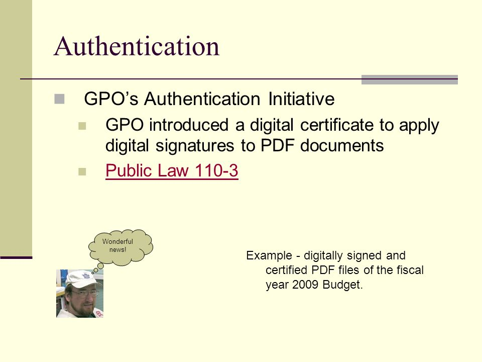 Authentication GPOs Authentication Initiative GPO introduced a digital certificate to apply digital signatures to PDF documents Public Law 110-3 Example - digitally signed and certified PDF files of the fiscal year 2009 Budget.