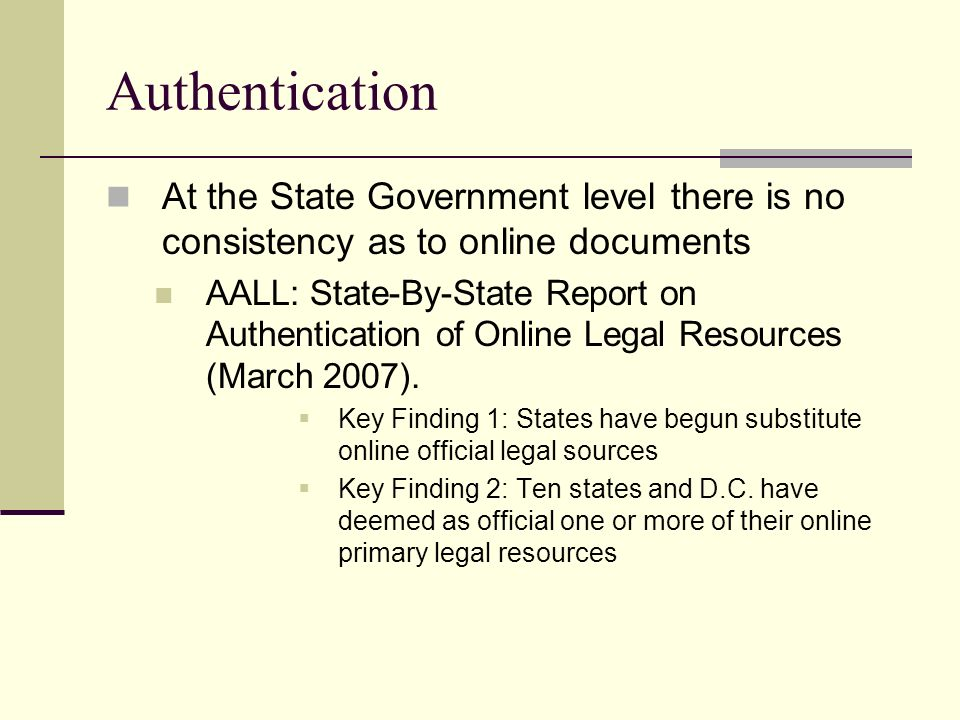 Authentication At the State Government level there is no consistency as to online documents AALL: State-By-State Report on Authentication of Online Legal Resources (March 2007).