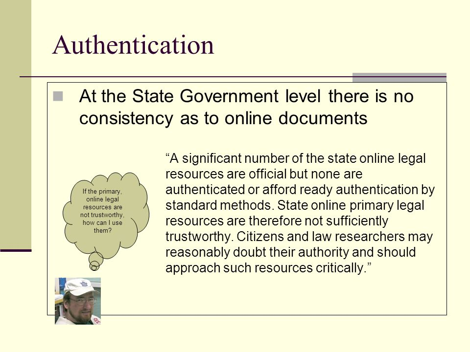 Authentication At the State Government level there is no consistency as to online documents A significant number of the state online legal resources are official but none are authenticated or afford ready authentication by standard methods.