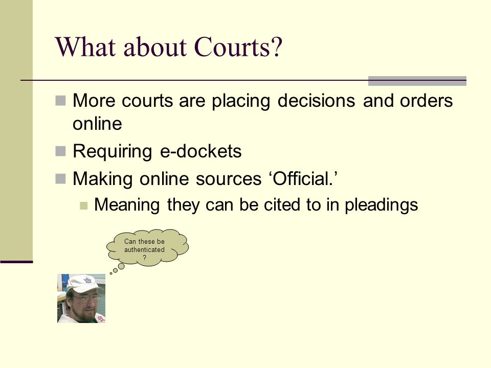 What about Courts? More courts are placing decisions and orders online Requiring e-dockets Making online sources Official. Meaning they can be cited t