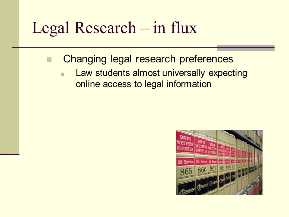 Legal Research – in flux Changing legal research preferences Law students almost universally expecting online access to legal information