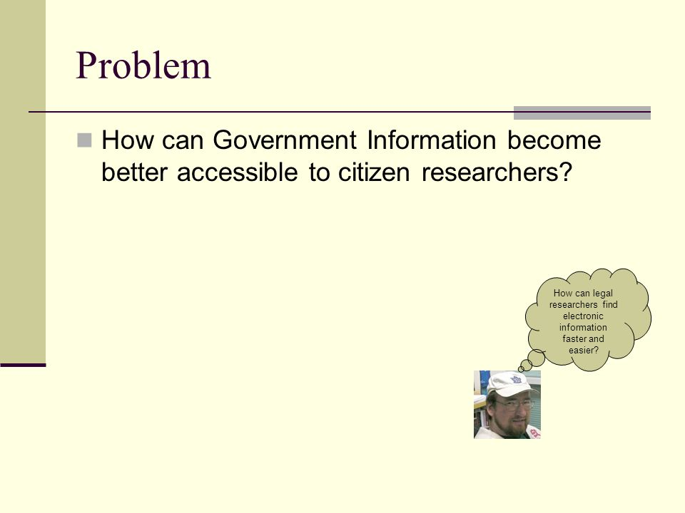 Problem How can Government Information become better accessible to citizen researchers.