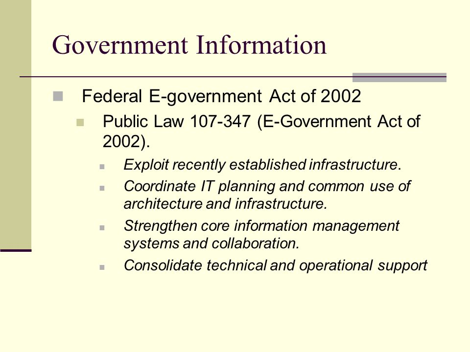 Government Information Federal E-government Act of 2002 Public Law 107-347 (E-Government Act of 2002). Exploit recently established infrastructure. Co
