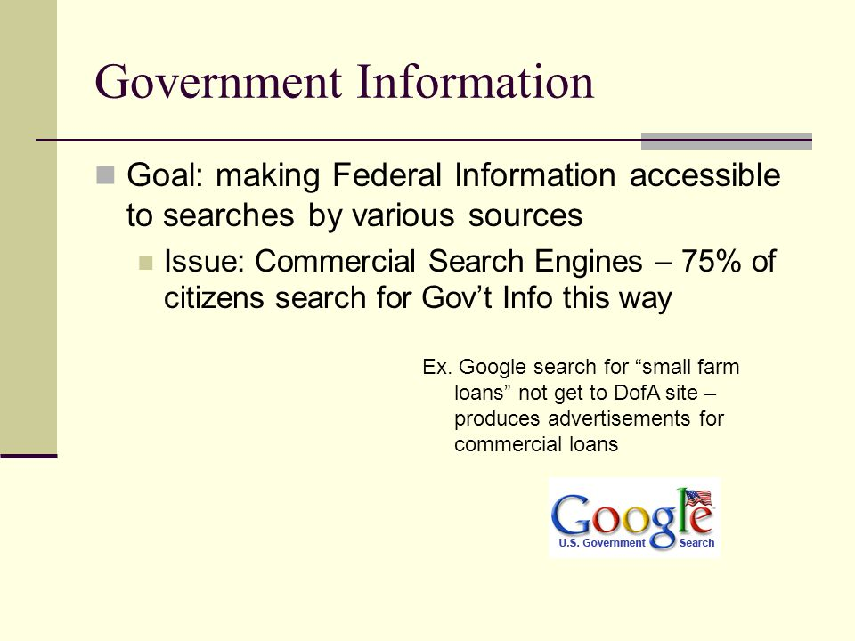 Government Information Goal: making Federal Information accessible to searches by various sources Search engines index less than 40% of government information Lack of Sitemaps Robot.txt files Deep Web Problem common to databases Many Government Websites seem impossible to search