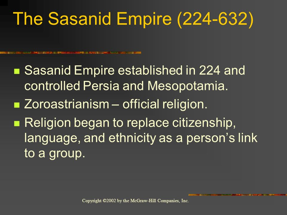 Copyright ©2002 by the McGraw-Hill Companies, Inc. The Sasanid Empire (224-632) Sasanid Empire established in 224 and controlled Persia and Mesopotami