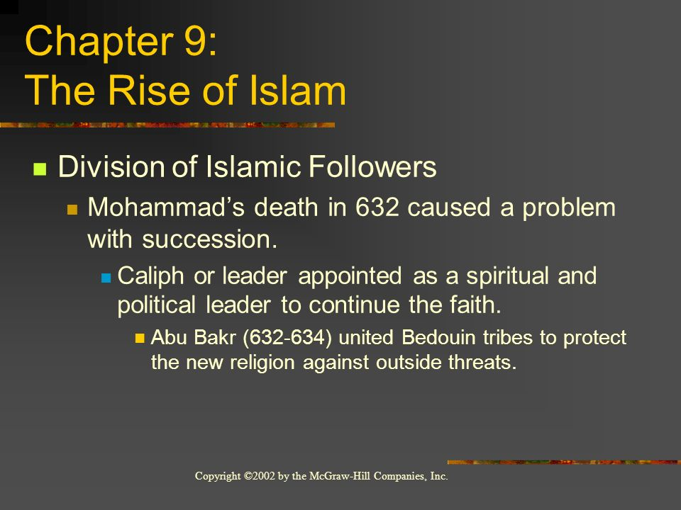 Copyright ©2002 by the McGraw-Hill Companies, Inc. Chapter 9: The Rise of Islam Division of Islamic Followers Mohammads death in 632 caused a problem