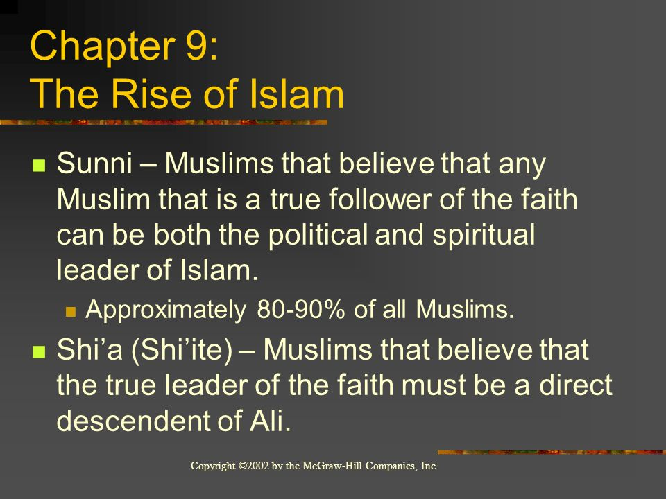 Copyright ©2002 by the McGraw-Hill Companies, Inc. Chapter 9: The Rise of Islam Sunni – Muslims that believe that any Muslim that is a true follower o