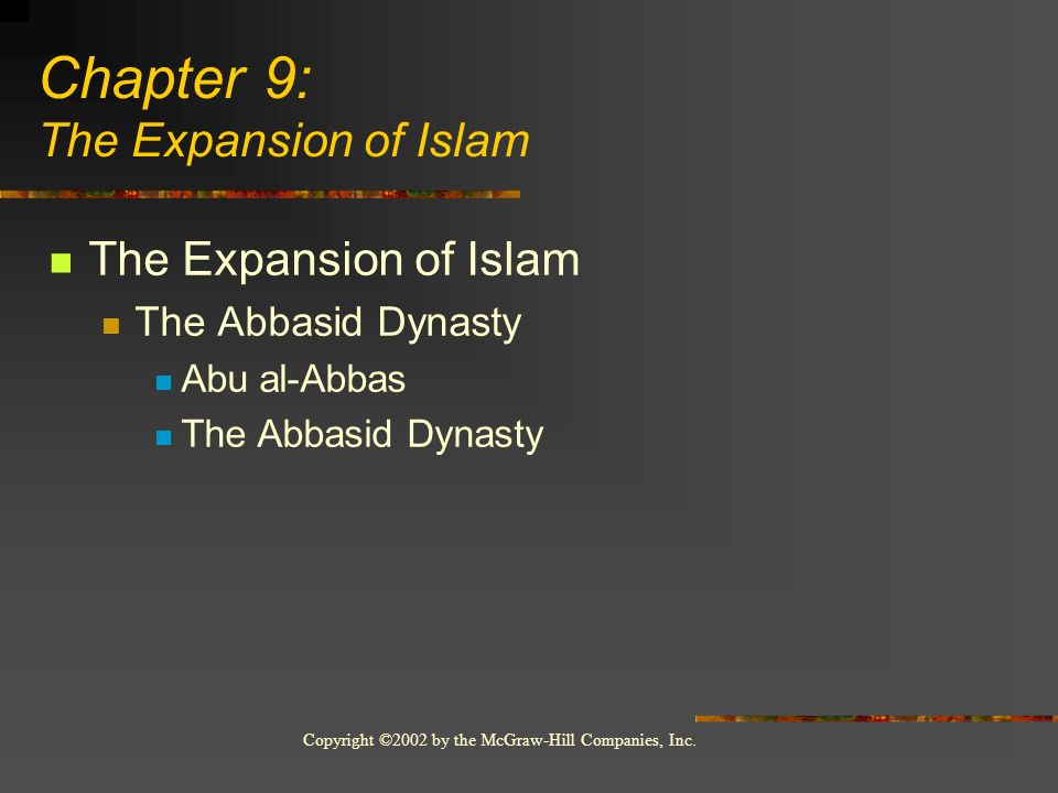 Copyright ©2002 by the McGraw-Hill Companies, Inc. The Expansion of Islam The Abbasid Dynasty Abu al-Abbas The Abbasid Dynasty Chapter 9: The Expansio
