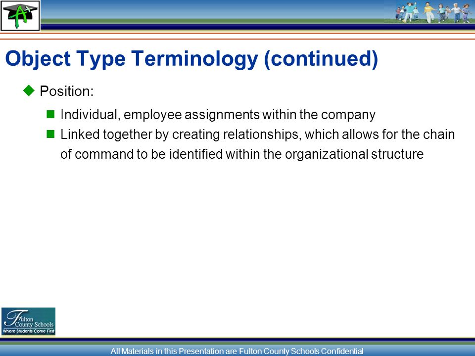 All Materials in this Presentation are Fulton County Schools Confidential Object Type Terminology (continued) Position: Individual, employee assignments within the company Linked together by creating relationships, which allows for the chain of command to be identified within the organizational structure