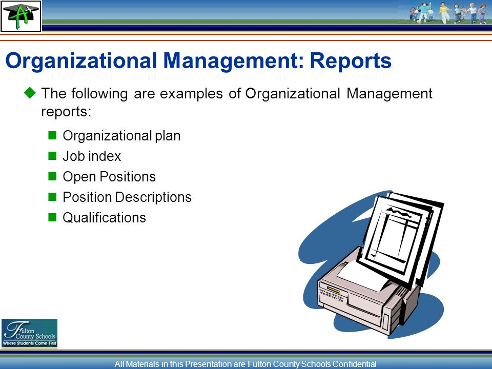 All Materials in this Presentation are Fulton County Schools Confidential Organizational Management: Reports The following are examples of Organizational Management reports: Organizational plan Job index Open Positions Position Descriptions Qualifications