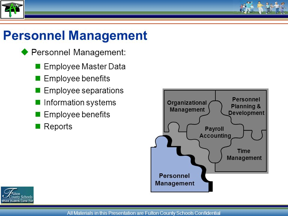 All Materials in this Presentation are Fulton County Schools Confidential Personnel Management Personnel Management: Employee Master Data Employee benefits Employee separations Information systems Employee benefits Reports Organizational Management Personnel Planning & Development Payroll Accounting Time Management Personnel Management